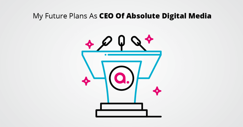 My Future Plans As CEO Of Absolute Digital Media